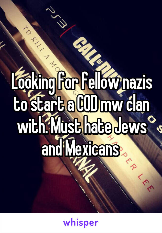 Looking for fellow nazis to start a COD mw clan with. Must hate Jews and Mexicans