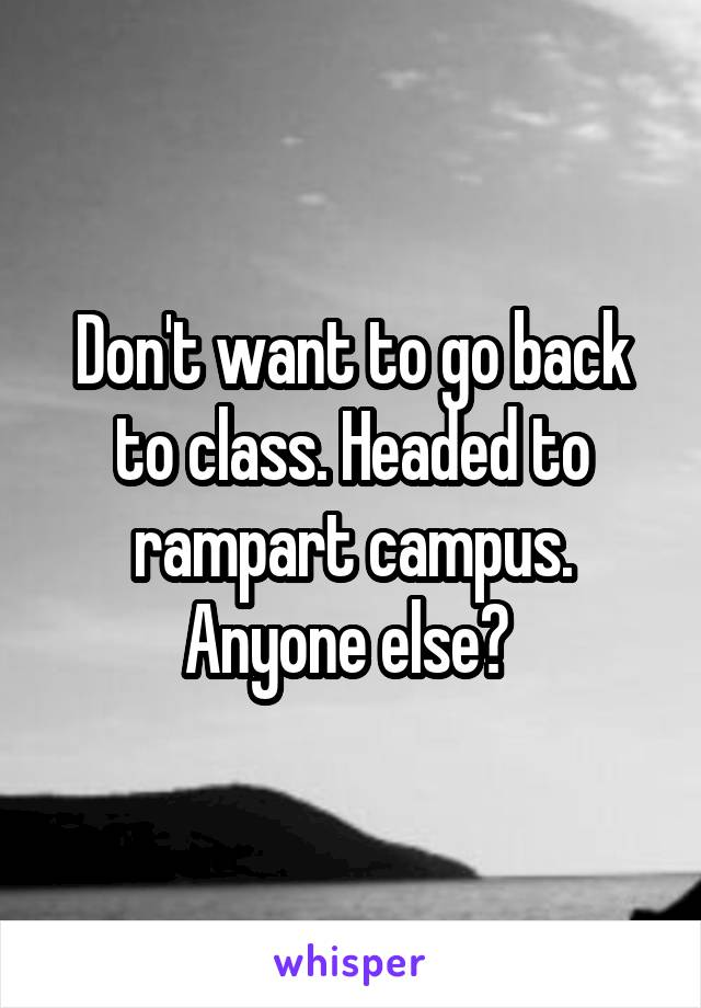 Don't want to go back to class. Headed to rampart campus. Anyone else?