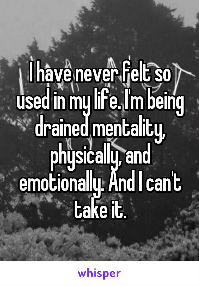 I have never felt so used in my life. I'm being drained mentality, physically, and emotionally. And I can't take it.