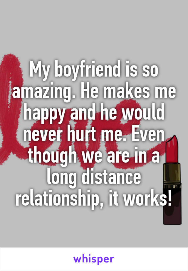 My boyfriend is so amazing. He makes me happy and he would never hurt me. Even though we are in a long distance relationship, it works!