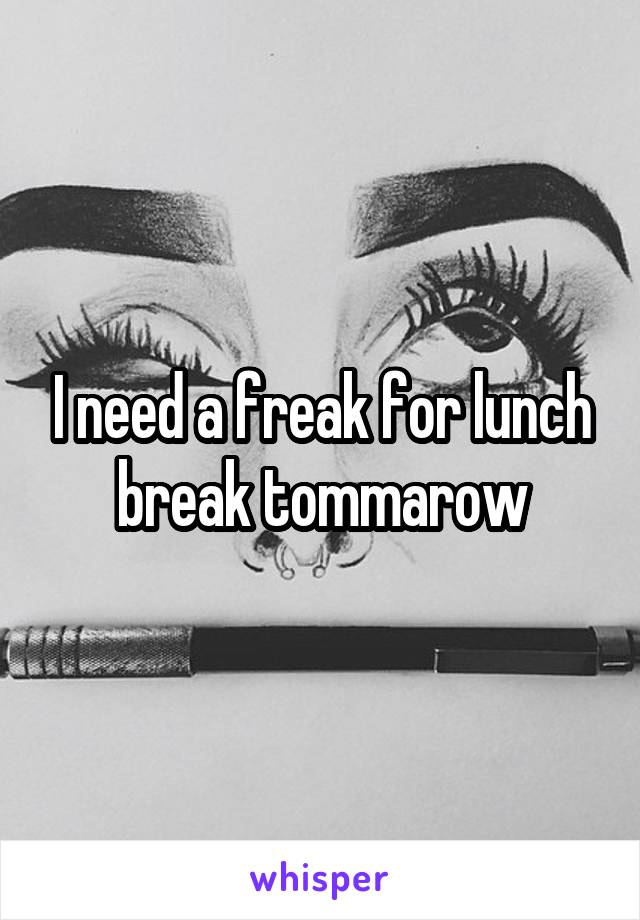 I need a freak for lunch break tommarow