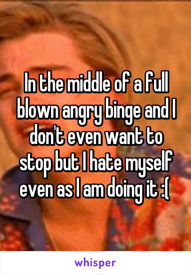 In the middle of a full blown angry binge and I don't even want to stop but I hate myself even as I am doing it :(