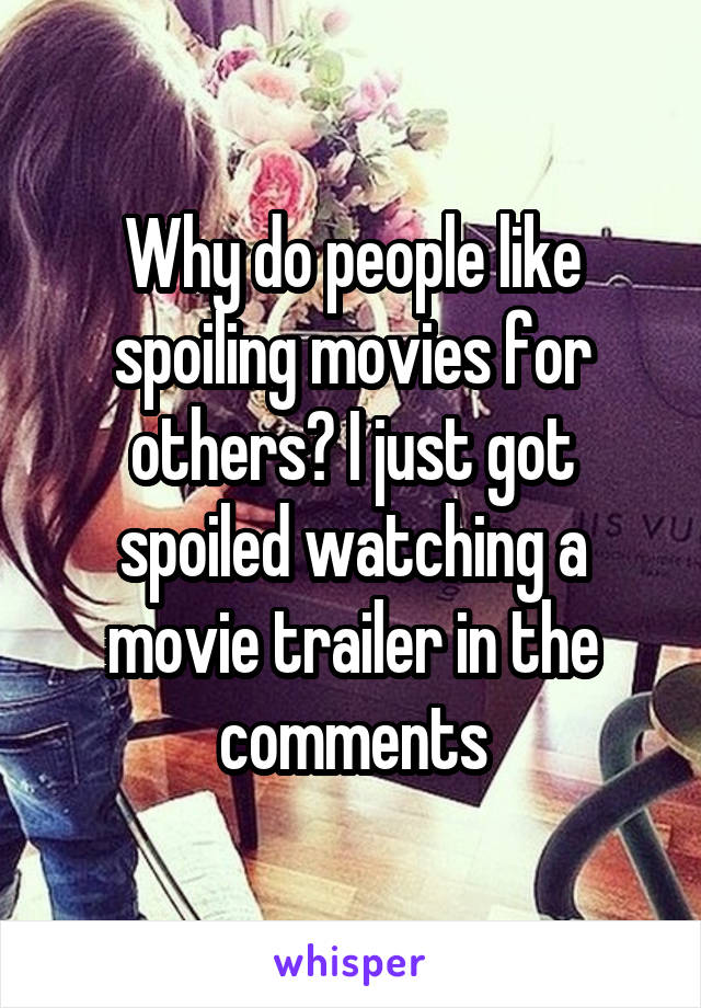 Why do people like spoiling movies for others? I just got spoiled watching a movie trailer in the comments