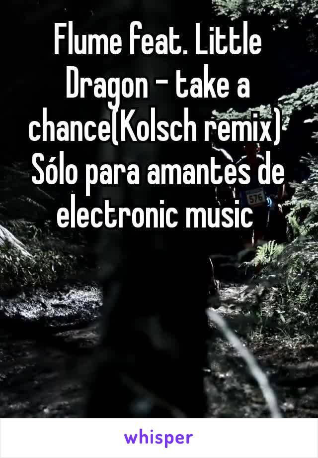 Flume feat. Little Dragon - take a chance(Kolsch remix)  Sólo para amantes de electronic music