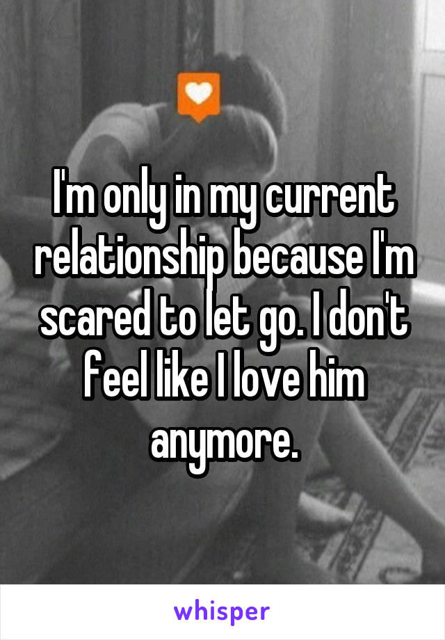 I'm only in my current relationship because I'm scared to let go. I don't feel like I love him anymore.