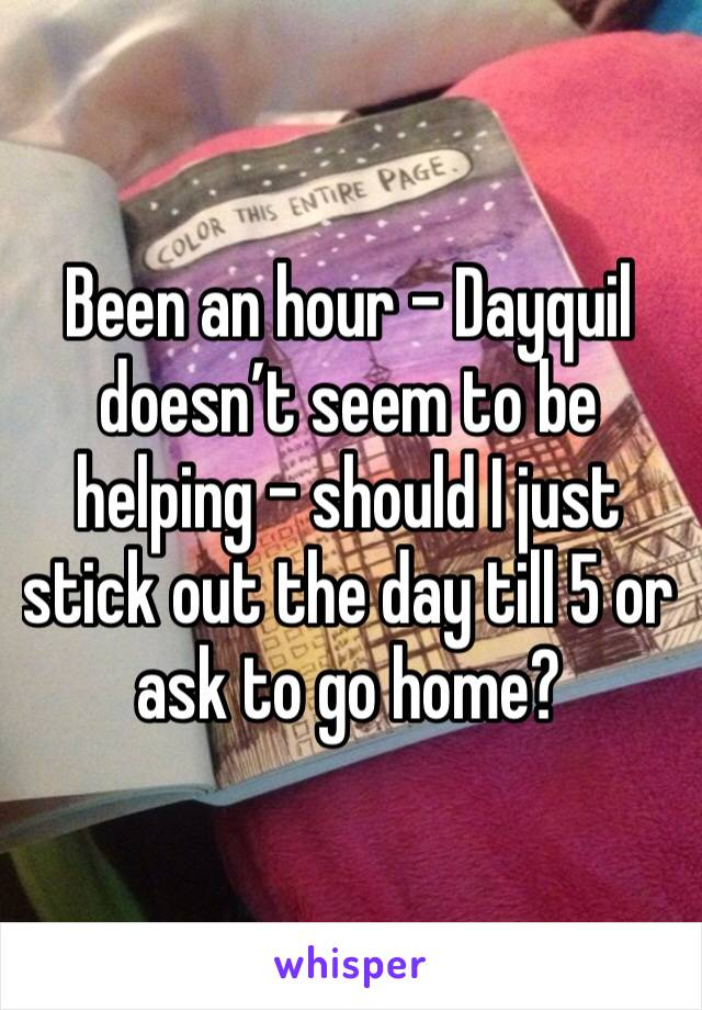 Been an hour - Dayquil doesn't seem to be helping - should I just stick out the day till 5 or ask to go home?