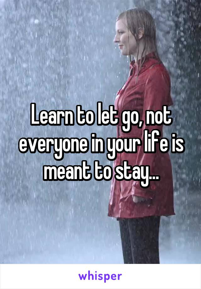 Learn to let go, not everyone in your life is meant to stay...