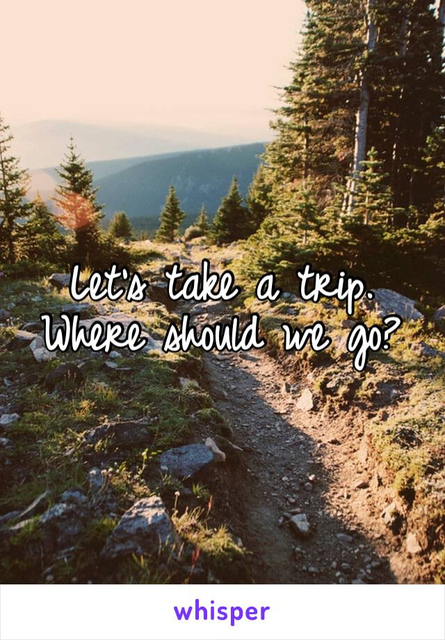 Let's take a trip. Where should we go?