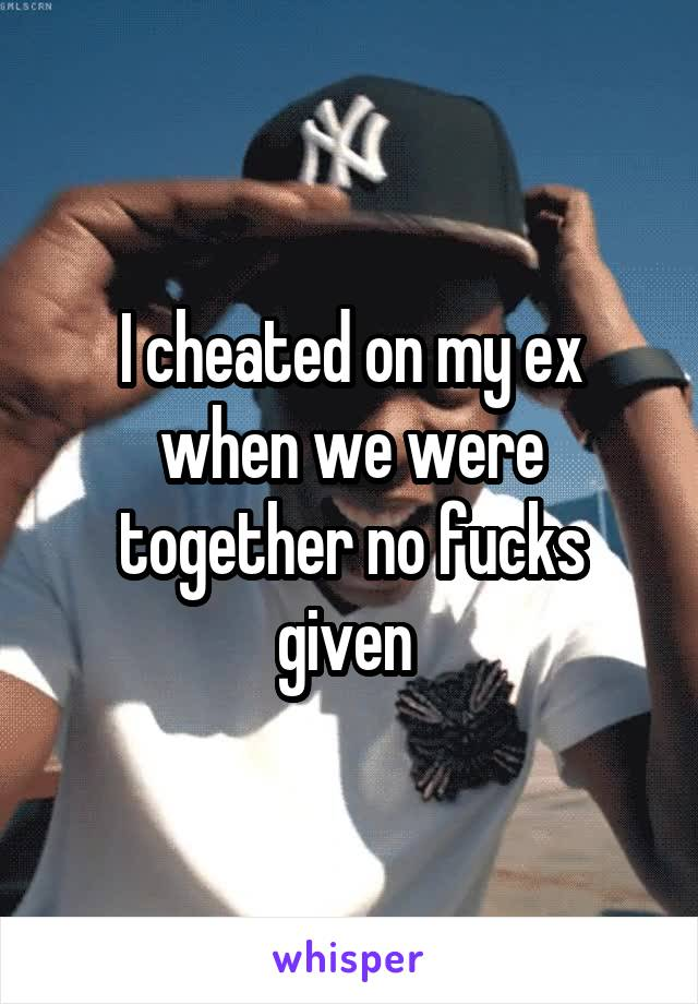 I cheated on my ex when we were together no fucks given