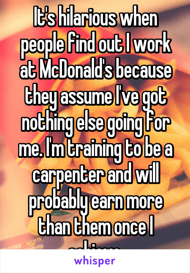 It's hilarious when people find out I work at McDonald's because they assume I've got nothing else going for me. I'm training to be a carpenter and will probably earn more than them once I achieve.