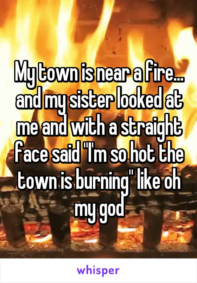 "My town is near a fire... and my sister looked at me and with a straight face said ""I'm so hot the town is burning"" like oh my god"