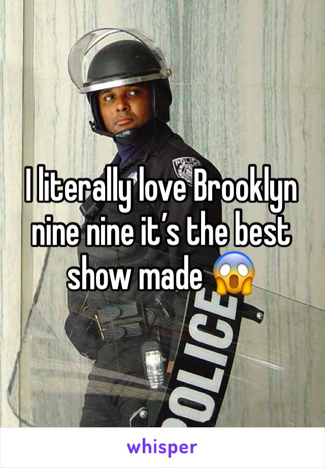I literally love Brooklyn nine nine it's the best show made 😱