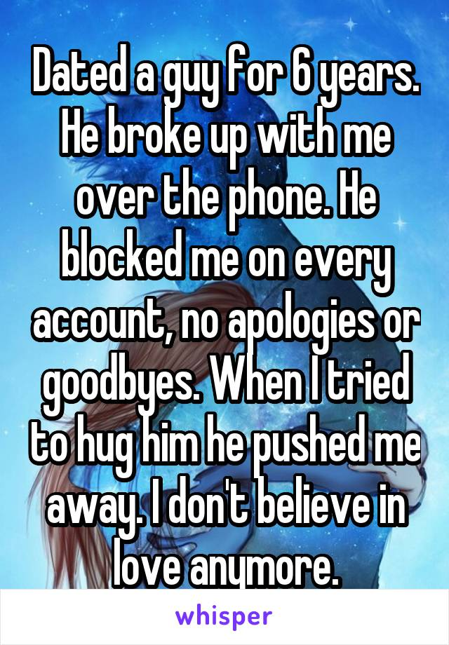 Dated a guy for 6 years. He broke up with me over the phone. He blocked me on every account, no apologies or goodbyes. When I tried to hug him he pushed me away. I don't believe in love anymore.