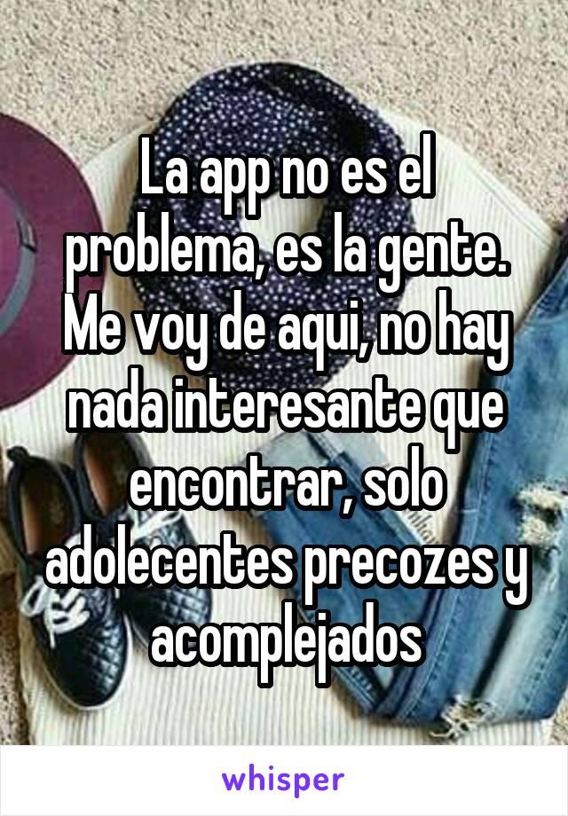 La app no es el problema, es la gente. Me voy de aqui, no hay nada interesante que encontrar, solo adolecentes precozes y acomplejados