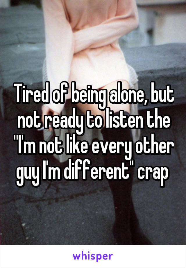 """Tired of being alone, but not ready to listen the """"I'm not like every other guy I'm different"""" crap"""