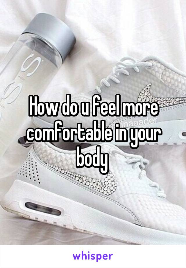 How do u feel more comfortable in your body