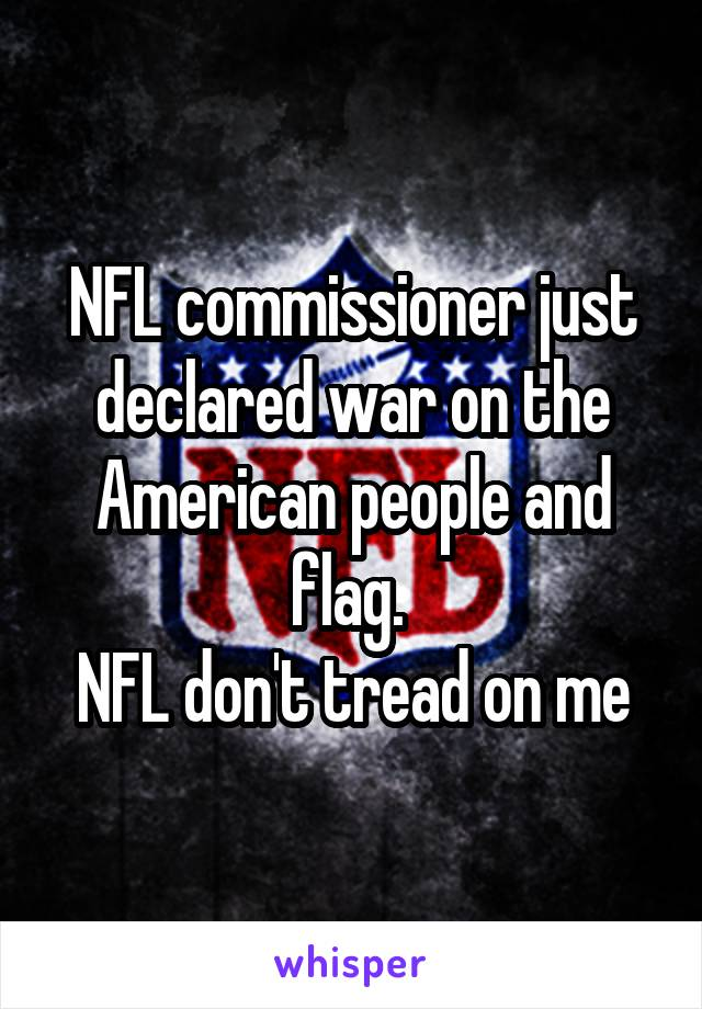NFL commissioner just declared war on the American people and flag.  NFL don't tread on me