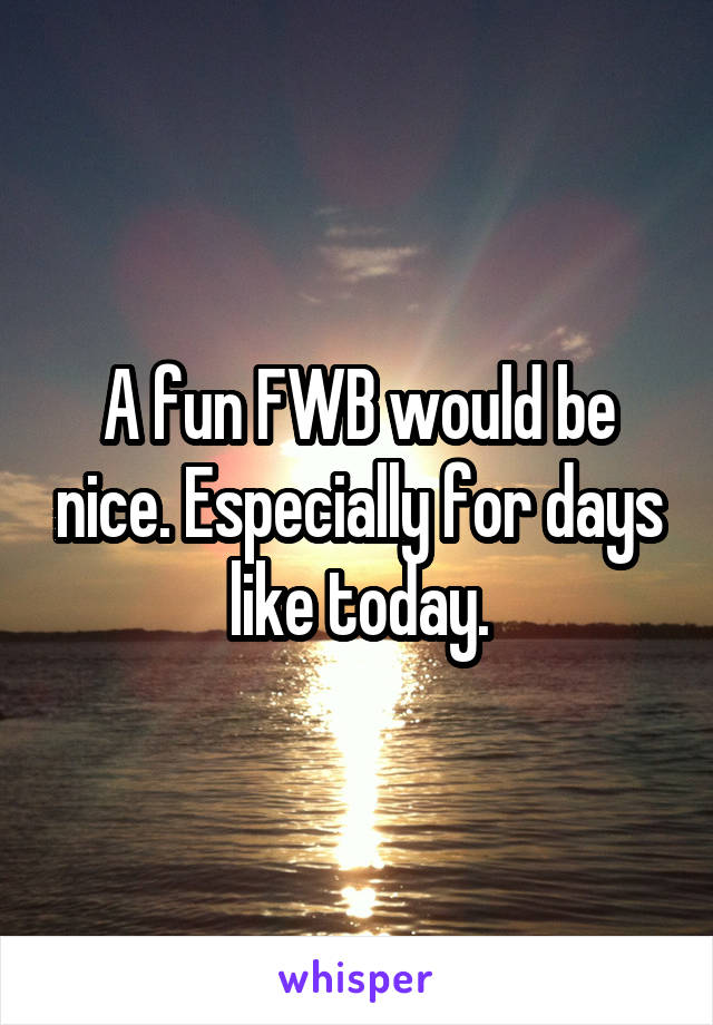 A fun FWB would be nice. Especially for days like today.