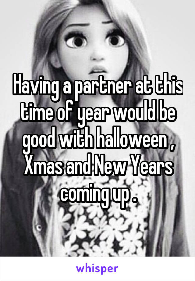 Having a partner at this time of year would be good with halloween , Xmas and New Years coming up .