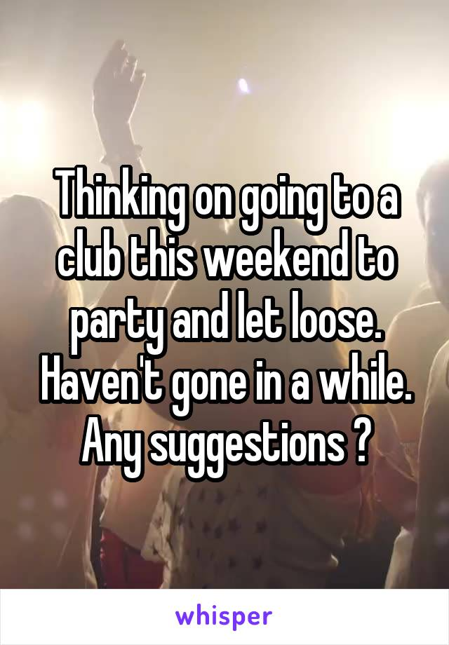 Thinking on going to a club this weekend to party and let loose. Haven't gone in a while. Any suggestions ?