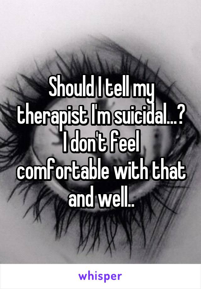 Should I tell my therapist I'm suicidal...? I don't feel comfortable with that and well..