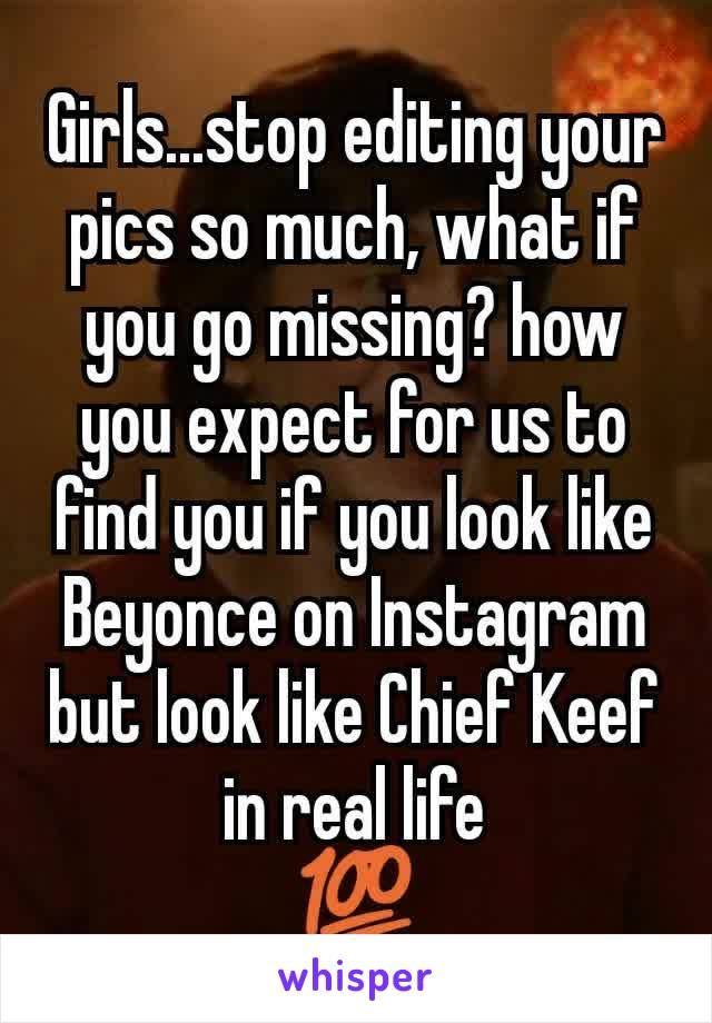 Girls...stop editing your pics so much, what if you go missing? how you expect for us to find you if you look like Beyonce on Instagram but look like Chief Keef in real life 💯
