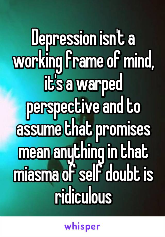 Depression isn't a working frame of mind, it's a warped perspective and to assume that promises mean anything in that miasma of self doubt is ridiculous
