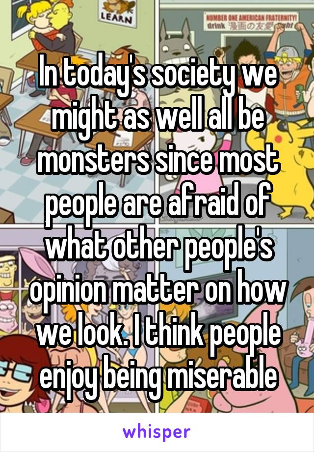In today's society we might as well all be monsters since most people are afraid of what other people's opinion matter on how we look. I think people enjoy being miserable