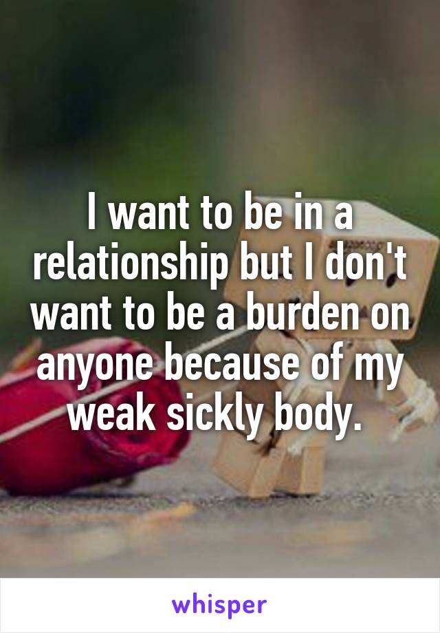 I want to be in a relationship but I don't want to be a burden on anyone because of my weak sickly body.