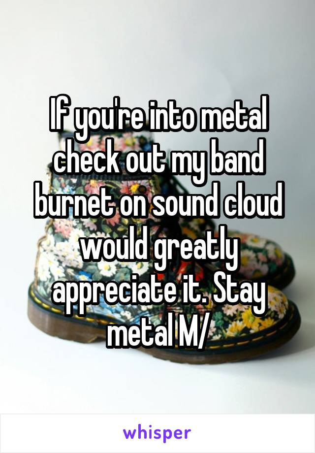 If you're into metal check out my band burnet on sound cloud would greatly appreciate it. Stay metal \M/