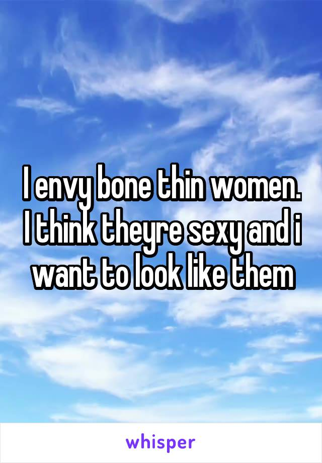 I envy bone thin women. I think theyre sexy and i want to look like them