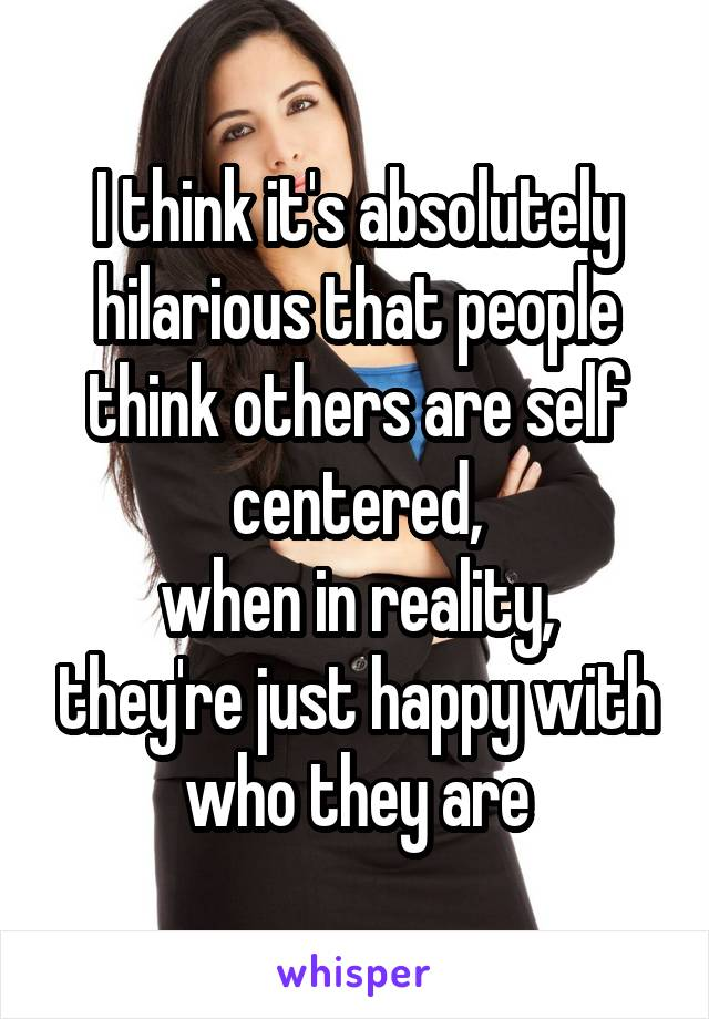 I think it's absolutely hilarious that people think others are self centered, when in reality, they're just happy with who they are