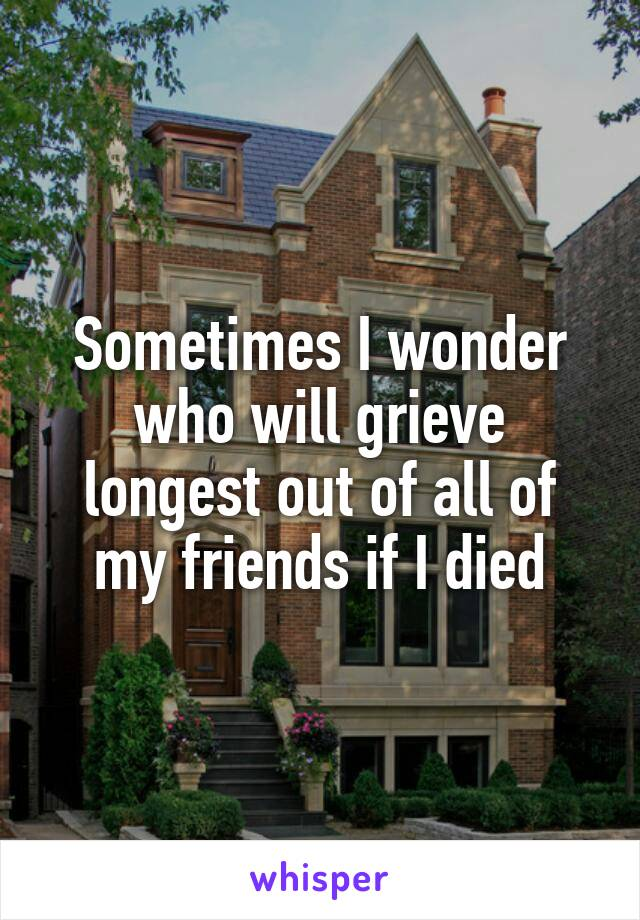 Sometimes I wonder who will grieve longest out of all of my friends if I died