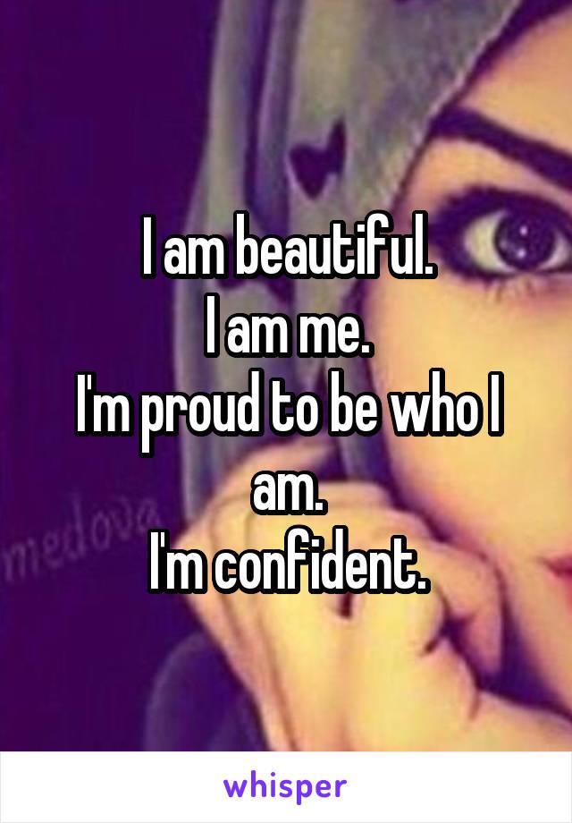 I am beautiful. I am me. I'm proud to be who I am. I'm confident.