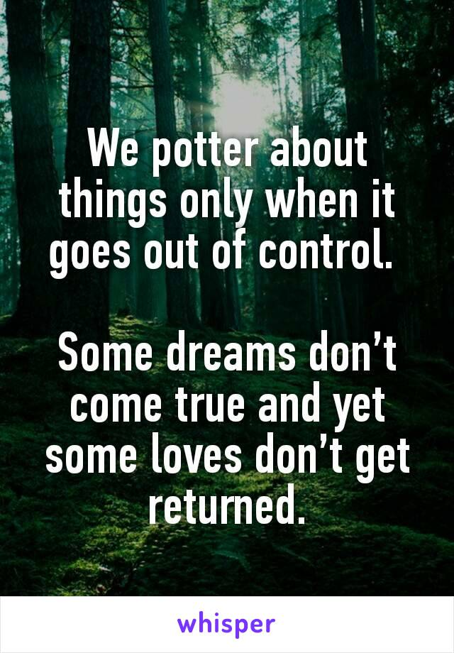 We potter about things only when it goes out of control.   Some dreams don't come true and yet some loves don't get returned.