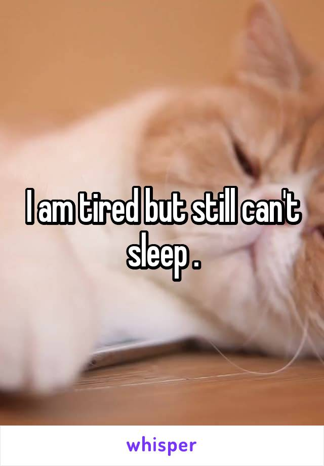 I am tired but still can't sleep .