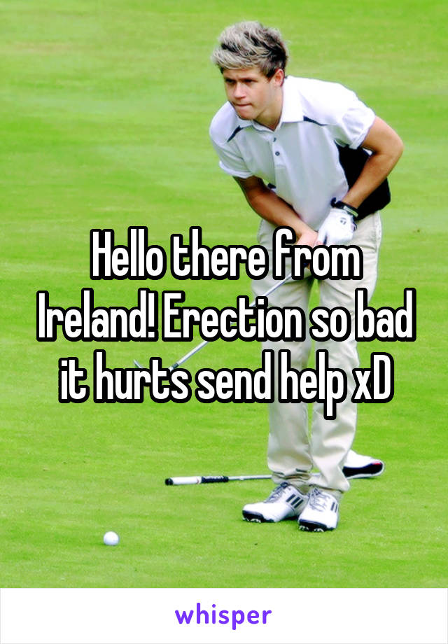 Hello there from Ireland! Erection so bad it hurts send help xD