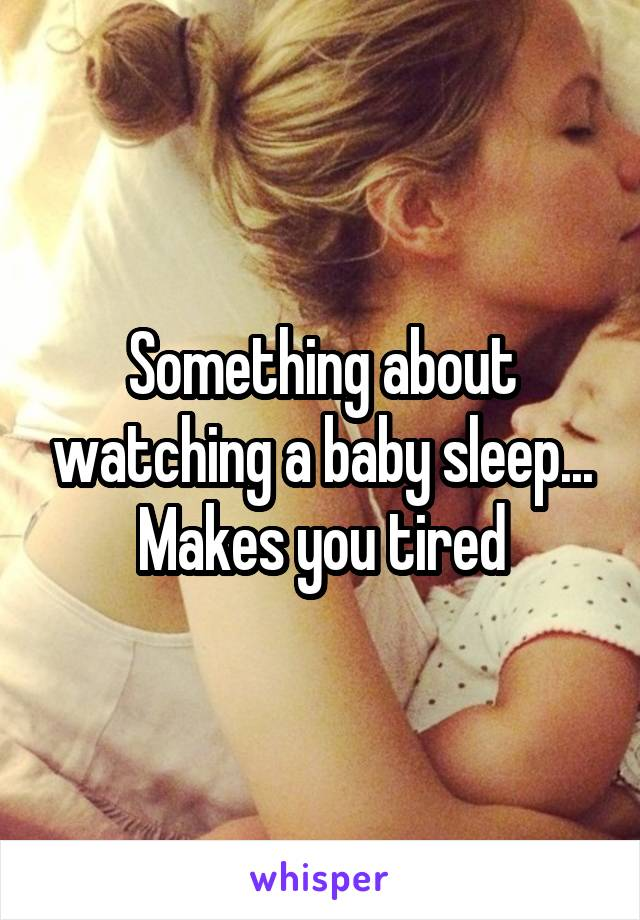 Something about watching a baby sleep... Makes you tired