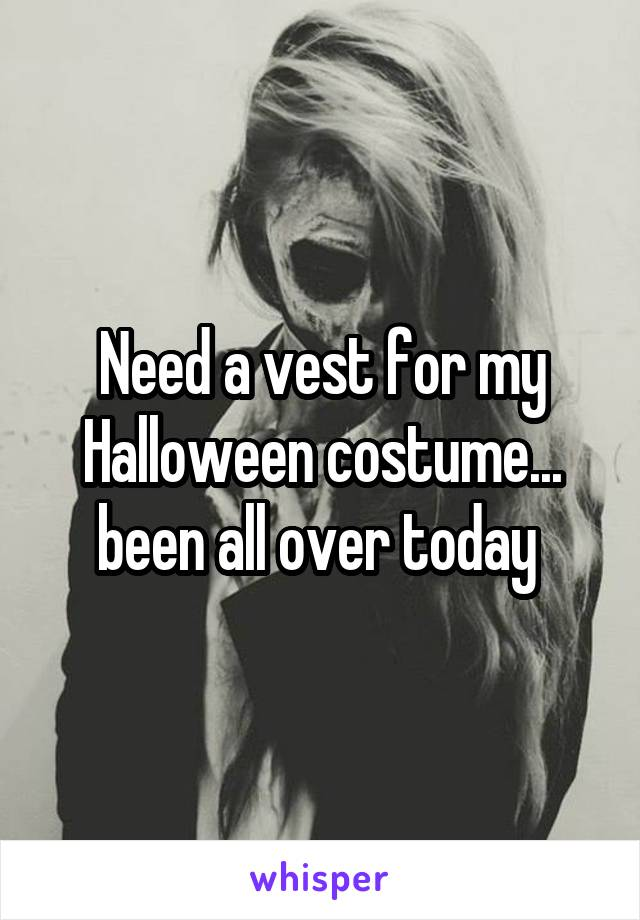 Need a vest for my Halloween costume... been all over today
