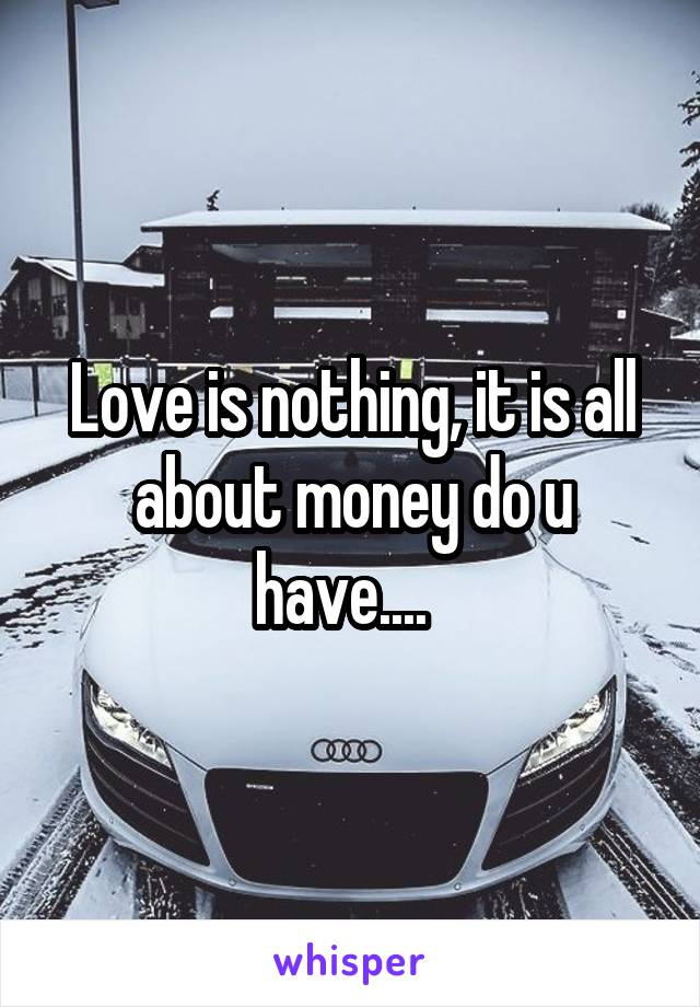 Love is nothing, it is all about money do u have....