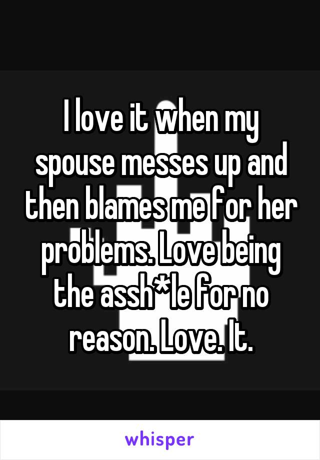 I love it when my spouse messes up and then blames me for her problems. Love being the assh*le for no reason. Love. It.