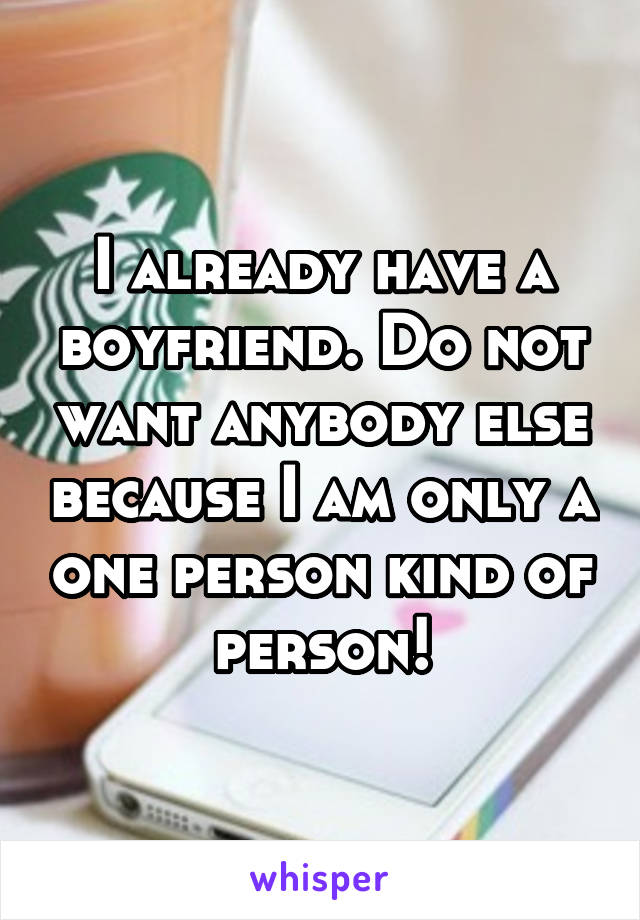 I already have a boyfriend. Do not want anybody else because I am only a one person kind of person!
