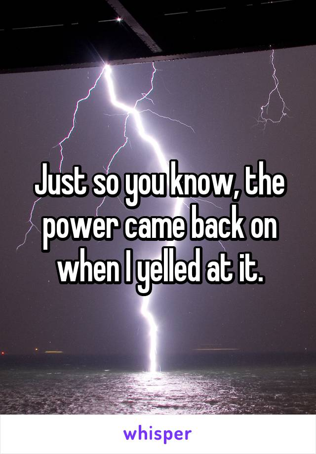 Just so you know, the power came back on when I yelled at it.
