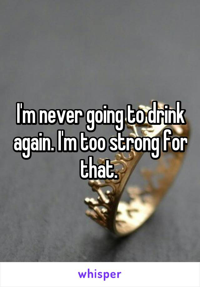 I'm never going to drink again. I'm too strong for that.