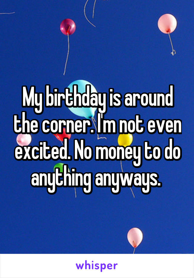 My birthday is around the corner. I'm not even excited. No money to do anything anyways.