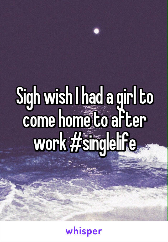 Sigh wish I had a girl to come home to after work #singlelife