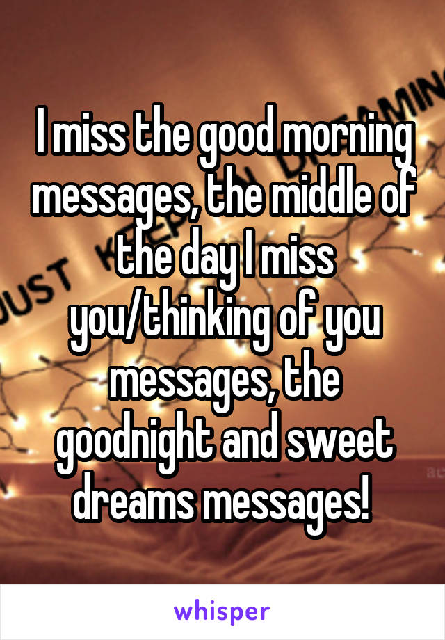 I miss the good morning messages, the middle of the day I miss you/thinking of you messages, the goodnight and sweet dreams messages!