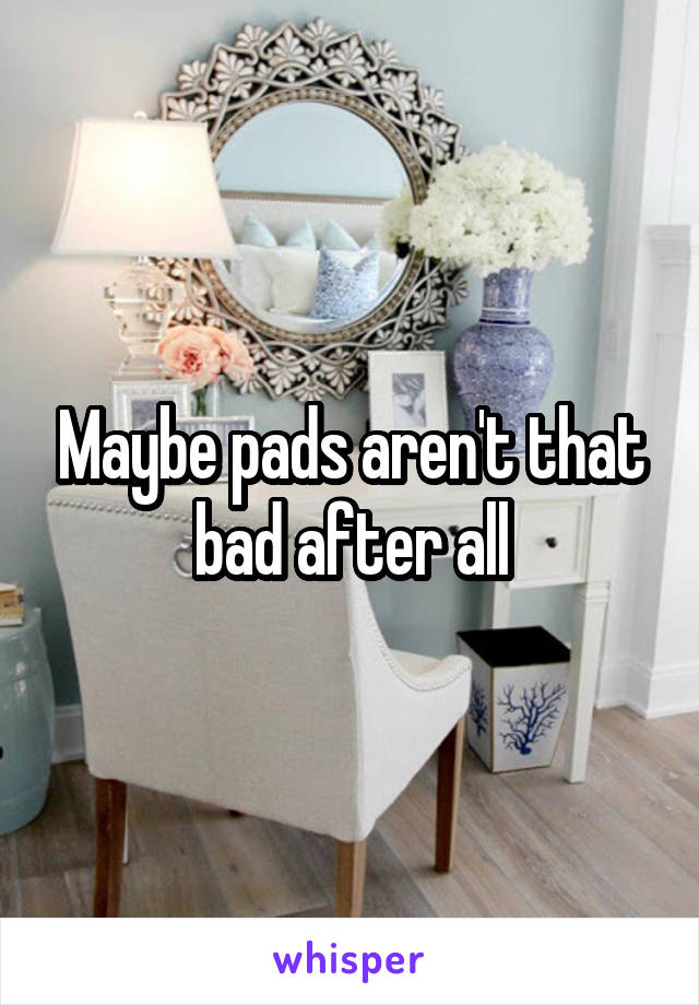 Maybe pads aren't that bad after all