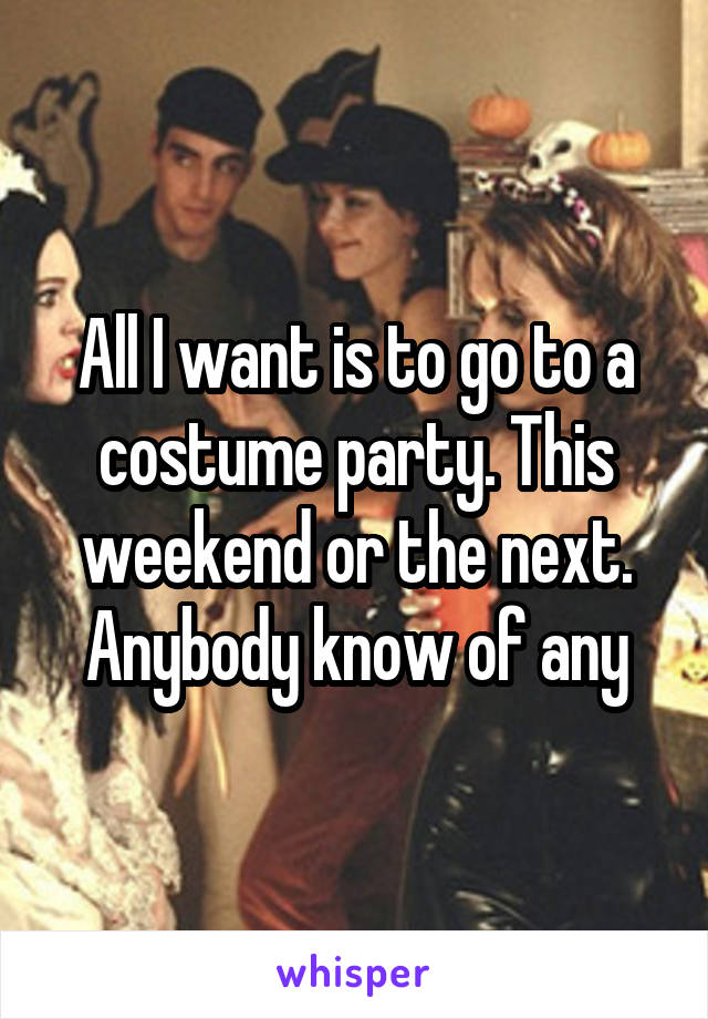All I want is to go to a costume party. This weekend or the next. Anybody know of any