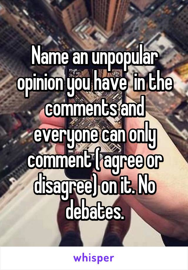 Name an unpopular opinion you have  in the comments and everyone can only comment ( agree or disagree) on it. No debates.